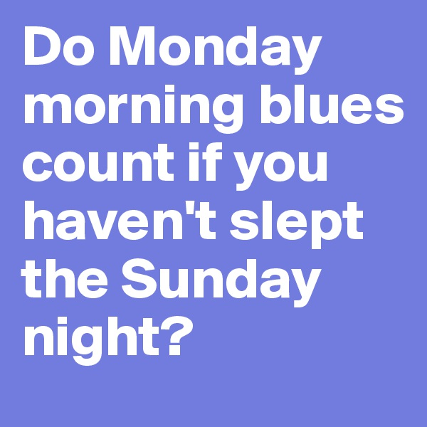 Do Monday morning blues count if you haven't slept the Sunday night?