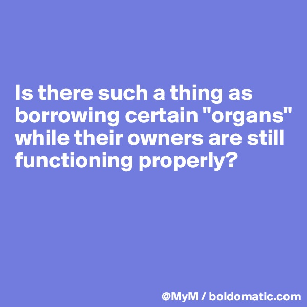 """Is there such a thing as borrowing certain """"organs"""" while their owners are still functioning properly?"""