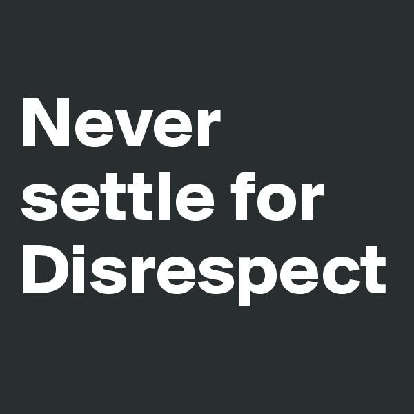 Never settle for Disrespect
