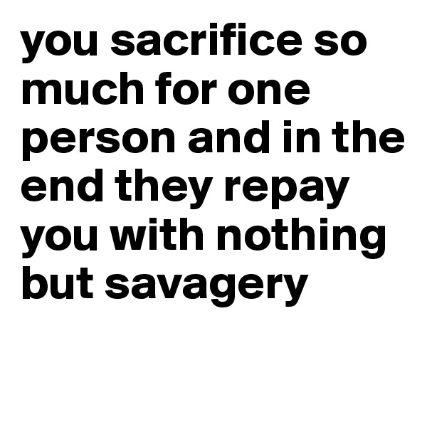 you sacrifice so much for one person and in the end they repay you with nothing but savagery