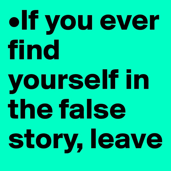 •If you ever   find yourself in the false story, leave