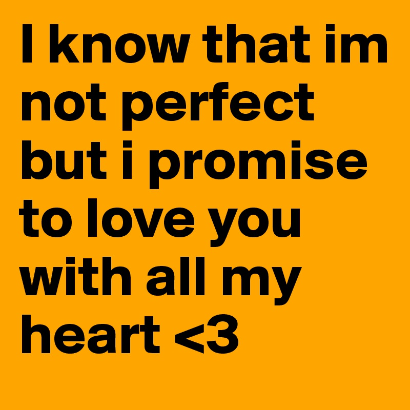 I Know That Im Not Perfect But I Promise To Love You With All My