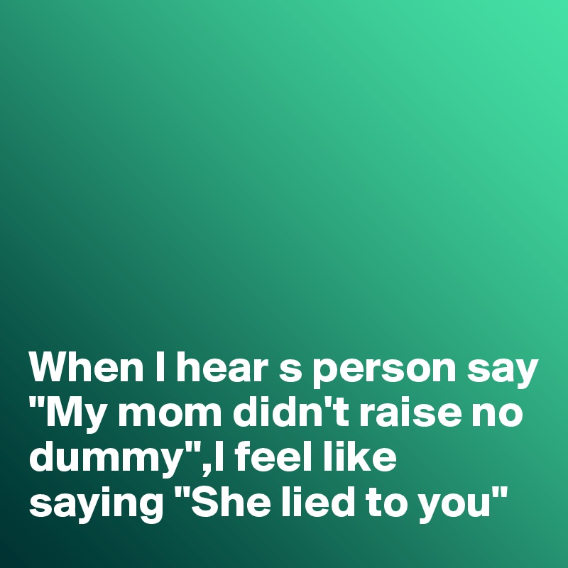 """When I hear s person say """"My mom didn't raise no dummy"""",I feel like saying """"She lied to you"""""""