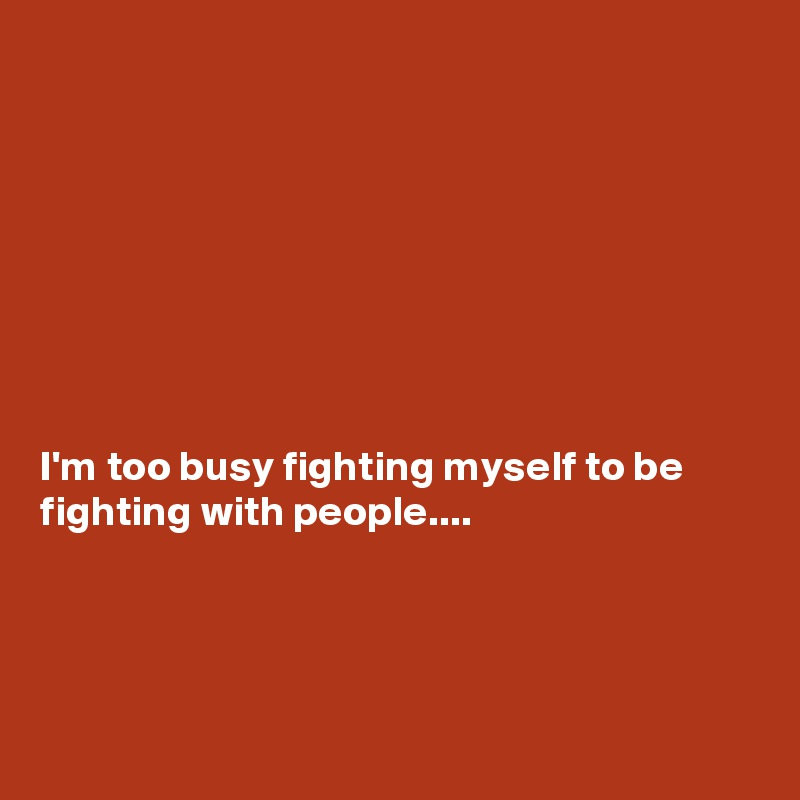 I'm too busy fighting myself to be fighting with people....