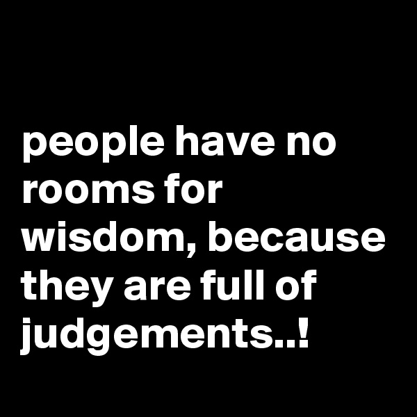 people have no rooms for wisdom, because they are full of judgements..!