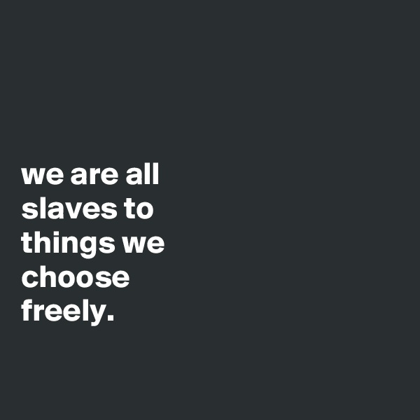 we are all slaves to things we choose freely.
