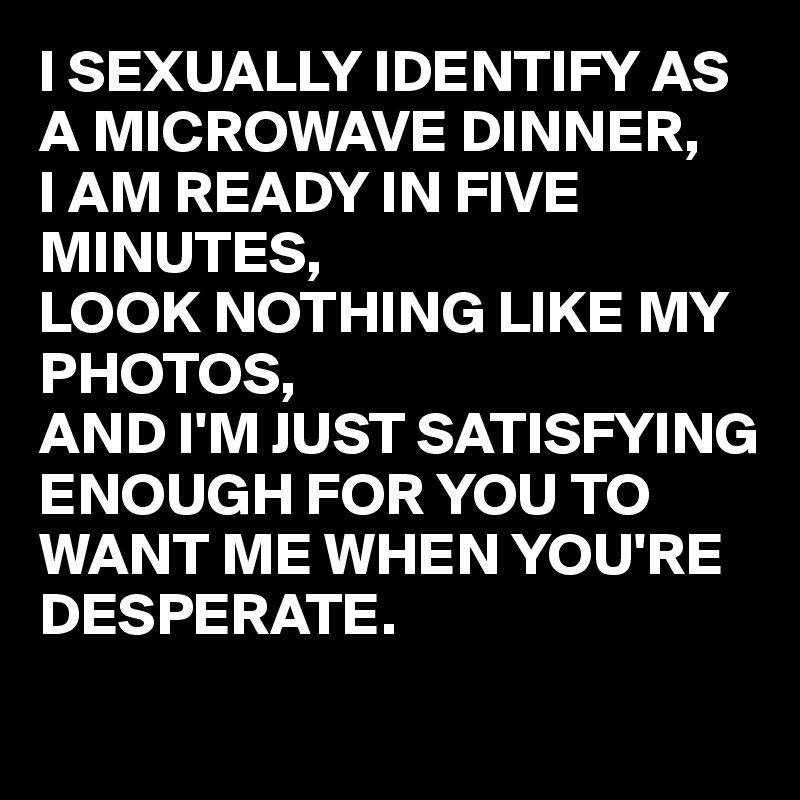 I SEXUALLY IDENTIFY AS A MICROWAVE DINNER,  I AM READY IN FIVE MINUTES,  LOOK NOTHING LIKE MY PHOTOS,  AND I'M JUST SATISFYING ENOUGH FOR YOU TO WANT ME WHEN YOU'RE DESPERATE.