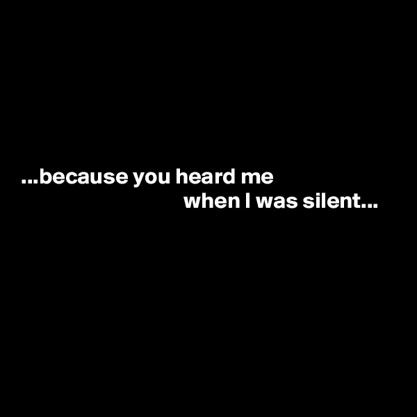 ...because you heard me                                     when I was silent...