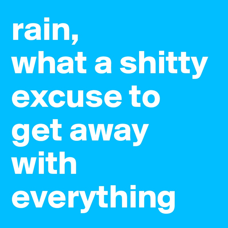rain, what a shitty excuse to get away with everything