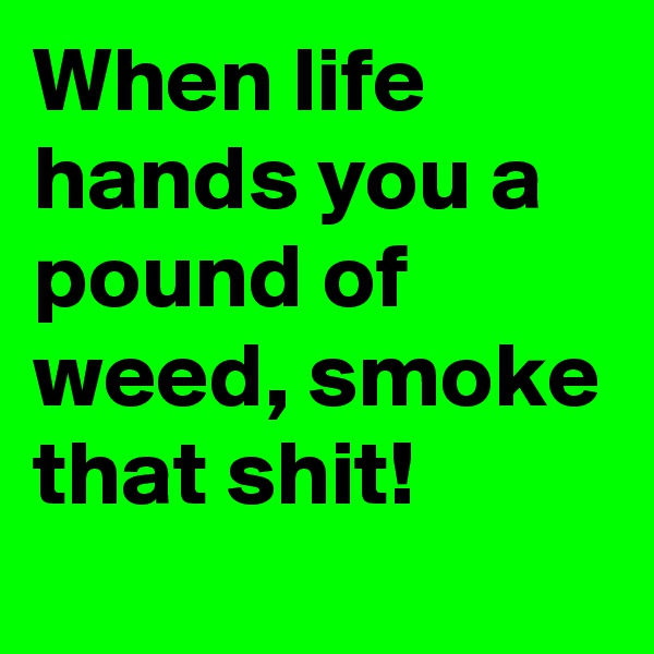 When life hands you a pound of weed, smoke that shit!