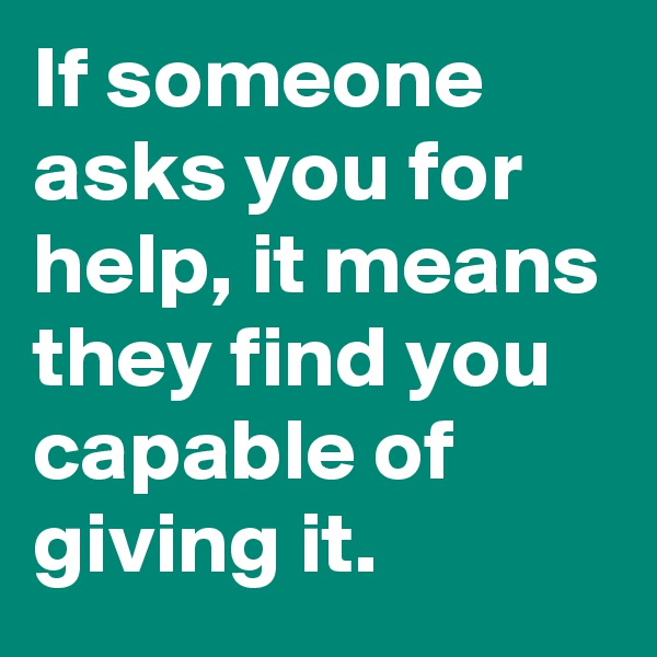 If someone asks you for help, it means they find you capable of giving it.