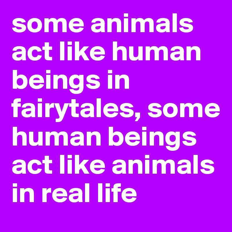 some animals act like human beings in fairytales, some human beings act  like animals in real life - Post by emiledi77 on Boldomatic