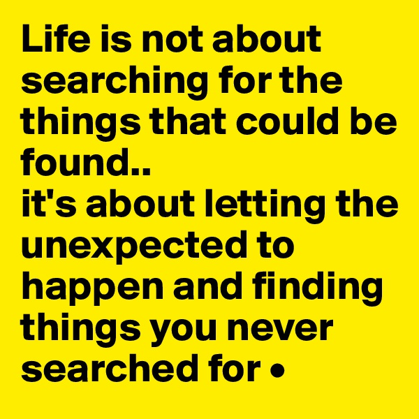 Life is not about searching for the things that could be found.. it's about letting the unexpected to happen and finding things you never searched for •