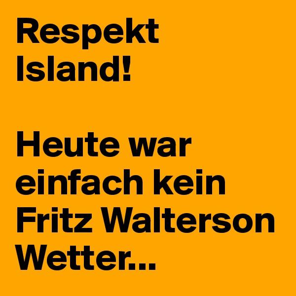 Respekt Island!  Heute war einfach kein Fritz Walterson Wetter...