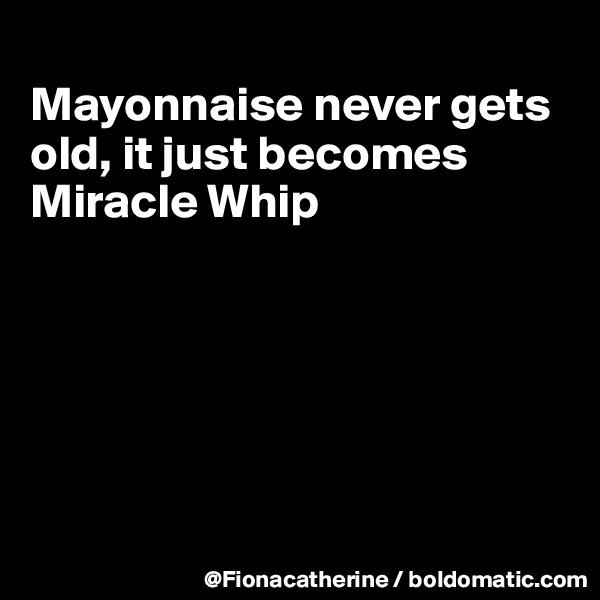 Mayonnaise never gets old, it just becomes Miracle Whip