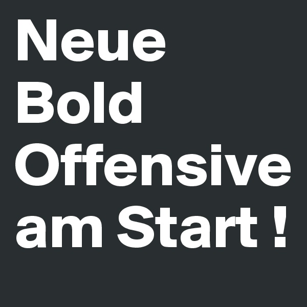 Neue Bold Offensiveam Start !