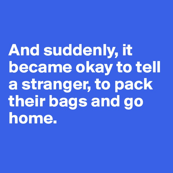 And suddenly, it became okay to tell a stranger, to pack their bags and go home.