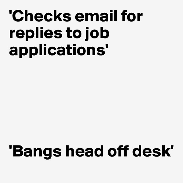 'Checks email for replies to job applications'      'Bangs head off desk'
