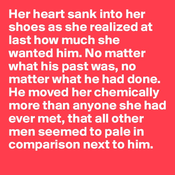 Her heart sank into her shoes as she realized at last how much she wanted him. No matter what his past was, no matter what he had done. He moved her chemically more than anyone she had ever met, that all other men seemed to pale in comparison next to him.