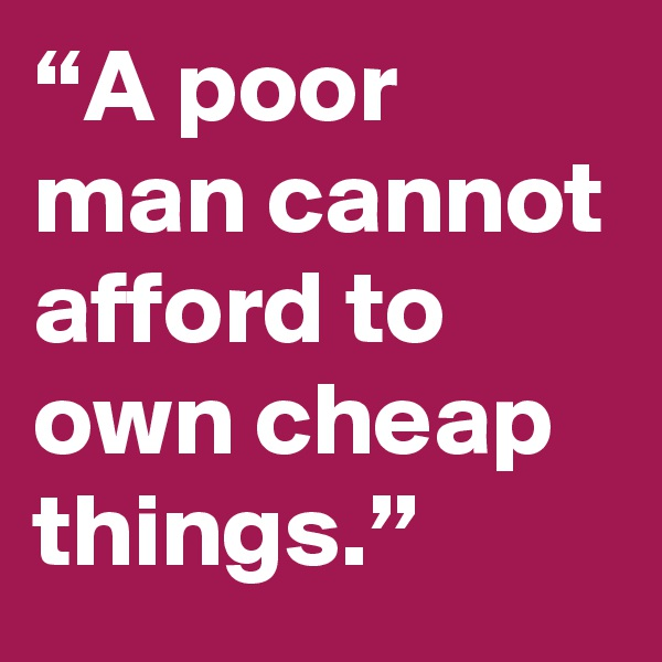 """A poor man cannot afford to own cheap things."""