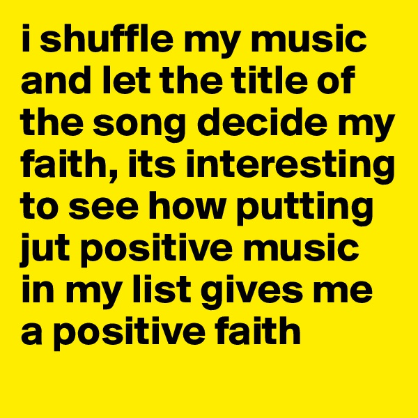 i shuffle my music and let the title of the song decide my faith, its interesting to see how putting jut positive music in my list gives me a positive faith