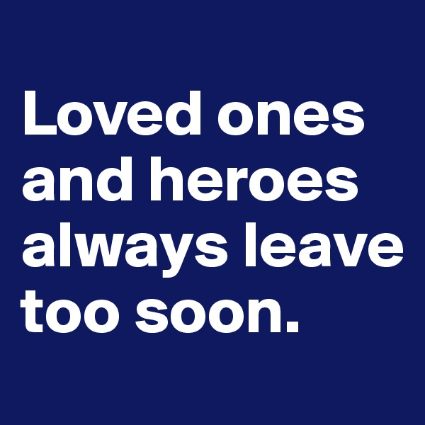 Loved ones and heroes always leave too soon.