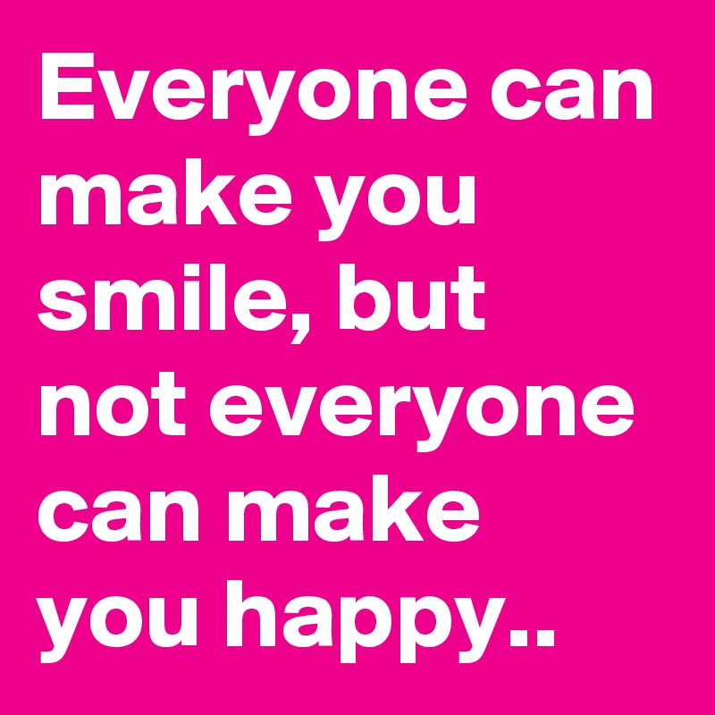 Everyone can make you smile, but not everyone can make you happy..