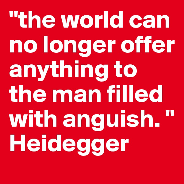 """""""the world can no longer offer anything to the man filled with anguish. """" Heidegger"""