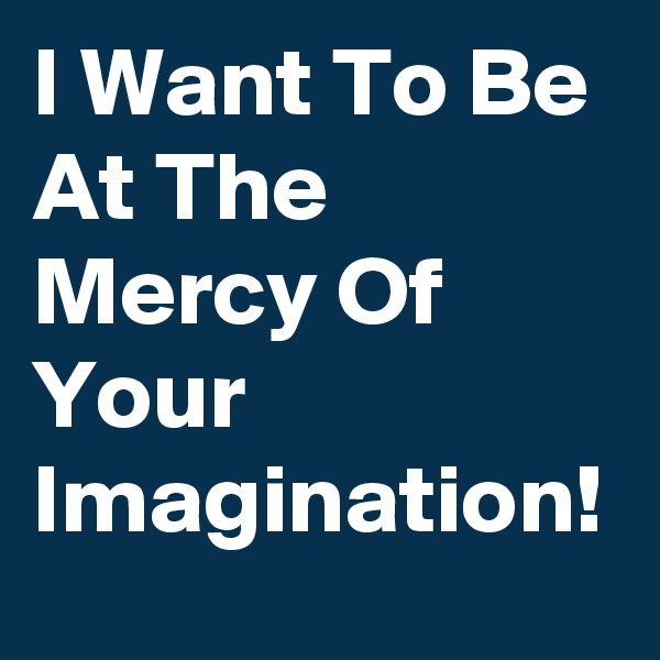I Want To Be At The Mercy Of Your Imagination!