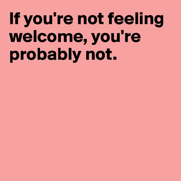 If you're not feeling welcome, you're probably not.
