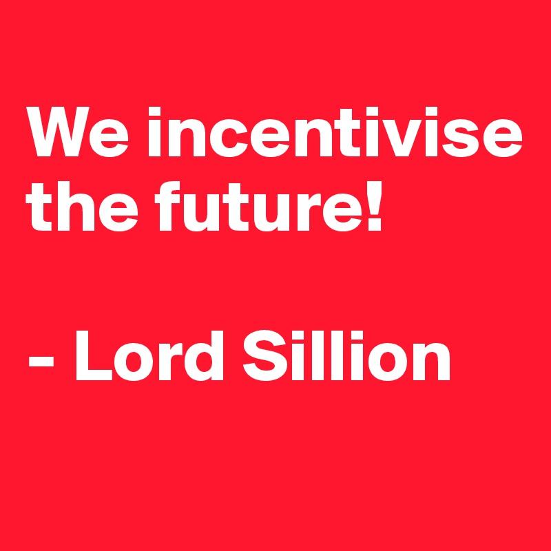 We incentivise the future!  - Lord Sillion