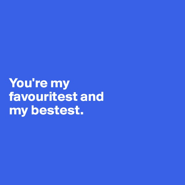 You're my  favouritest and  my bestest.