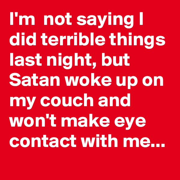 I'm  not saying I did terrible things last night, but Satan woke up on my couch and won't make eye contact with me...