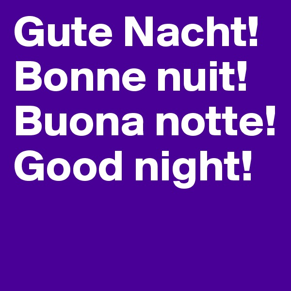 Gute Nacht! Bonne nuit! Buona notte! Good night!