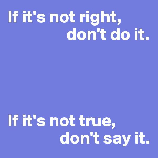 If it's not right,                   don't do it.     If it's not true,                 don't say it.