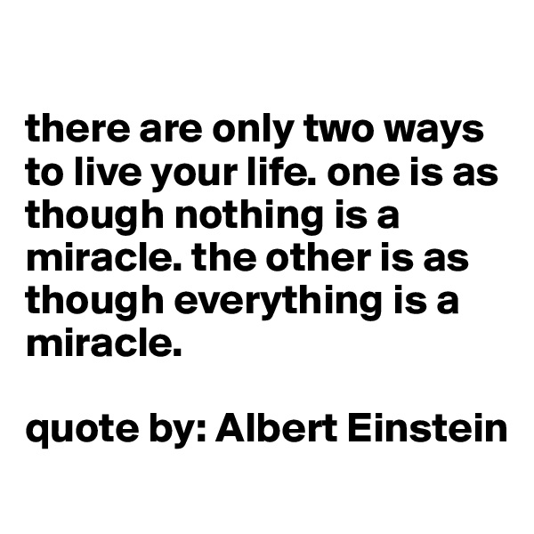there are only two ways to live your life. one is as though nothing is a miracle. the other is as though everything is a miracle.   quote by: Albert Einstein