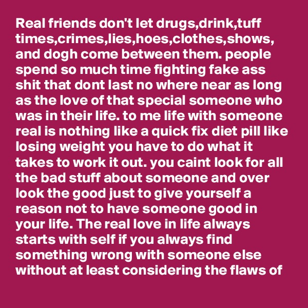 Real friends don't let drugs,drink,tuff times,crimes,lies,hoes,clothes,shows, and dogh come between them. people spend so much time fighting fake ass shit that dont last no where near as long as the love of that special someone who was in their life. to me life with someone real is nothing like a quick fix diet pill like losing weight you have to do what it takes to work it out. you caint look for all the bad stuff about someone and over look the good just to give yourself a reason not to have someone good in your life. The real love in life always starts with self if you always find something wrong with someone else without at least considering the flaws of