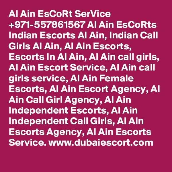 Al Ain EsCoRt SerVice +971-557861567 Al Ain EsCoRts Indian Escorts Al Ain, Indian Call Girls Al Ain, Al Ain Escorts, Escorts In Al Ain, Al Ain call girls, Al Ain Escort Service, Al Ain call girls service, Al Ain Female Escorts, Al Ain Escort Agency, Al Ain Call Girl Agency, Al Ain Independent Escorts, Al Ain Independent Call Girls, Al Ain Escorts Agency, Al Ain Escorts Service. www.dubaiescort.com