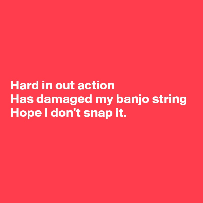 Hard in out action Has damaged my banjo string Hope I don't snap it.