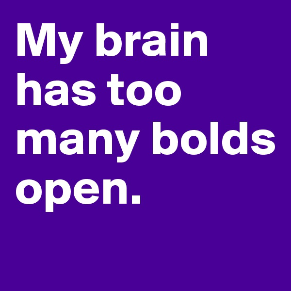 My brain has too many bolds open.