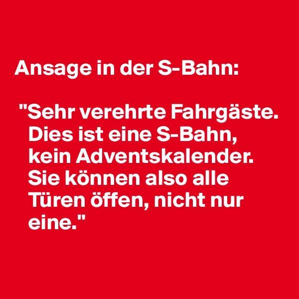 """Ansage in der S-Bahn:   """"Sehr verehrte Fahrgäste.     Dies ist eine S-Bahn,     kein Adventskalender.    Sie können also alle     Türen öffen, nicht nur     eine."""""""