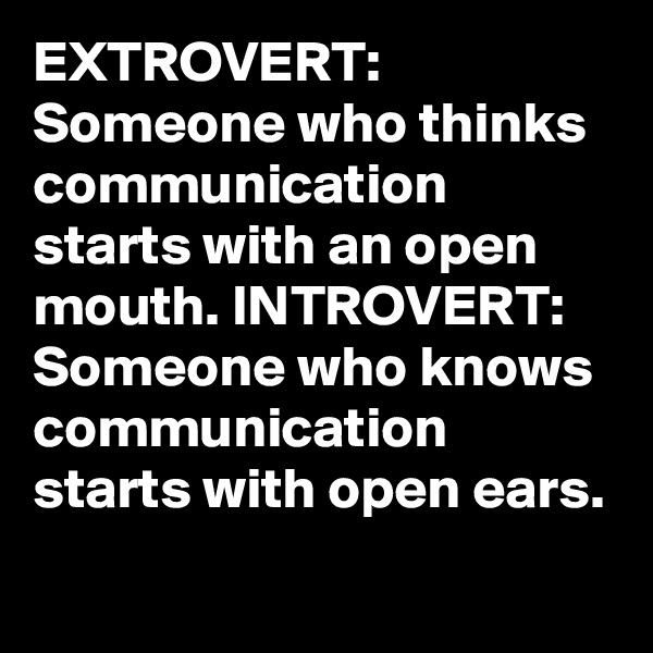 EXTROVERT: Someone who thinks communication starts with an open mouth. INTROVERT: Someone who knows communication starts with open ears.