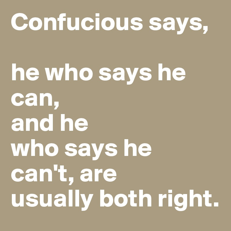 Confucious Says He Who Says He Can And He Who Says He Cant Are