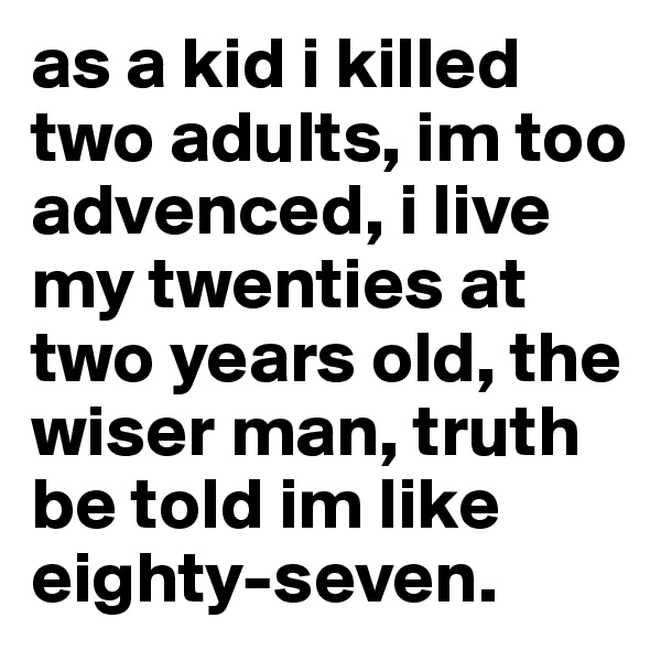 as a kid i killed two adults, im too advenced, i live my twenties at two years old, the wiser man, truth be told im like eighty-seven.