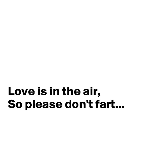 Love is in the air, So please don't fart...