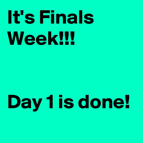 It's Finals Week!!!   Day 1 is done!