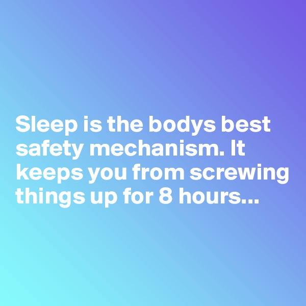 Sleep is the bodys best safety mechanism. It keeps you from screwing things up for 8 hours...