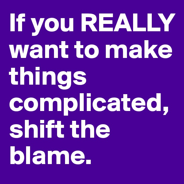 If you REALLY want to make things complicated, shift the blame.