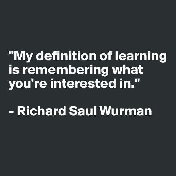 """""""My definition of learning is remembering what you're interested in.""""  - Richard Saul Wurman"""