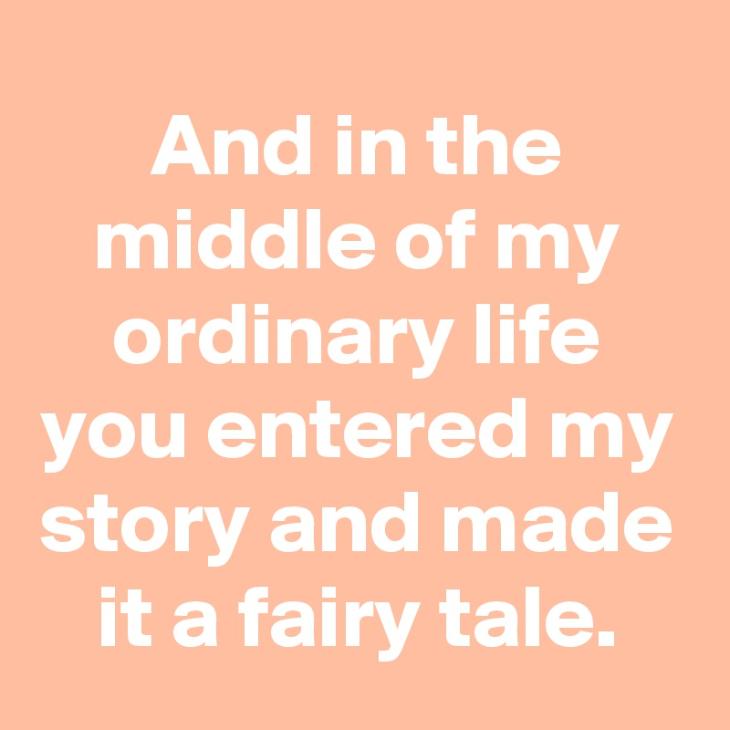 And in the middle of my ordinary life you entered my story and made it a fairy tale.